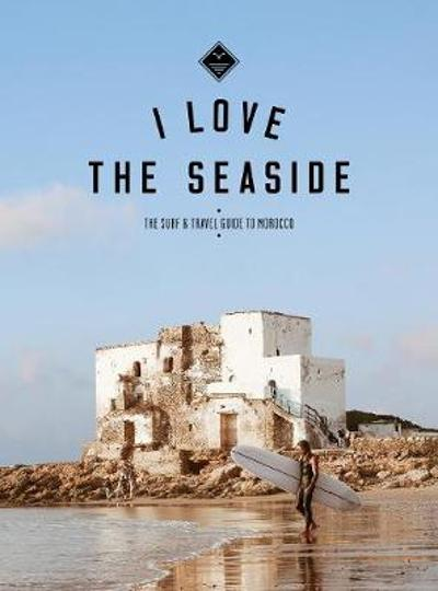 I Love the Seaside The surf & travel guide to Morocco - Alexandra Gossink