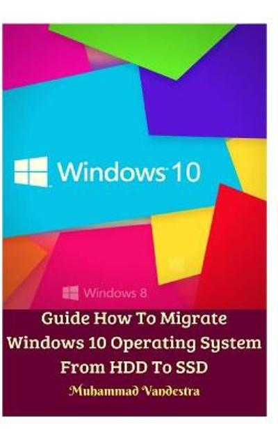 Guide How To Migrate Windows 10 Operating System From HDD To SSD Hardcover Version - Muhammad Vandestra