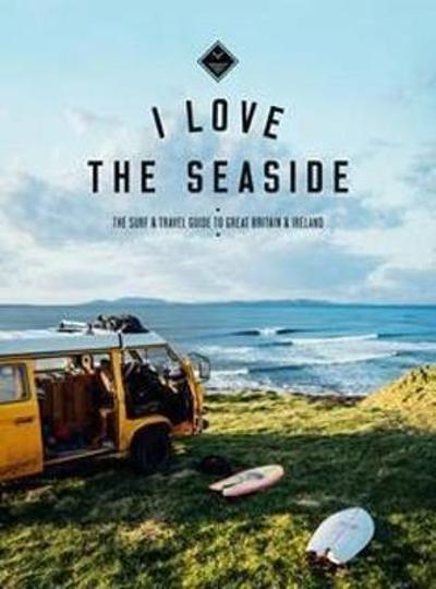 I Love the Seaside - The Surf and Travel Guide to Great Britain & Ireland - Alexandra Gossink
