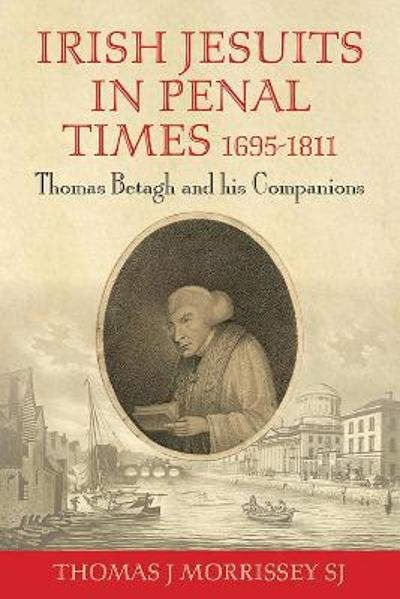 Irish Jesuits in Penal Times 1695-1811 - Thomas J Morrissey