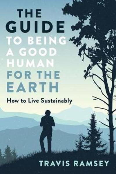 The Guide to Being a Good Human for the Earth - Travis Ramsey