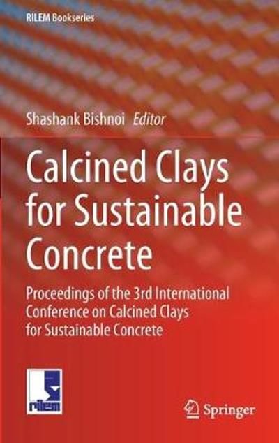 Calcined Clays for Sustainable Concrete - Shashank Bishnoi