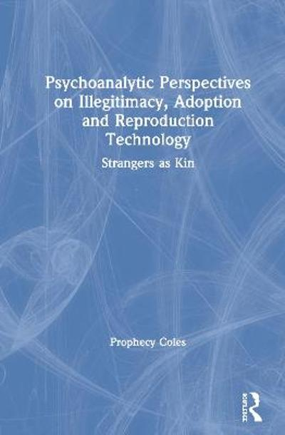 Psychoanalytic Perspectives on Illegitimacy, Adoption and Reproduction Technology - Prophecy Coles