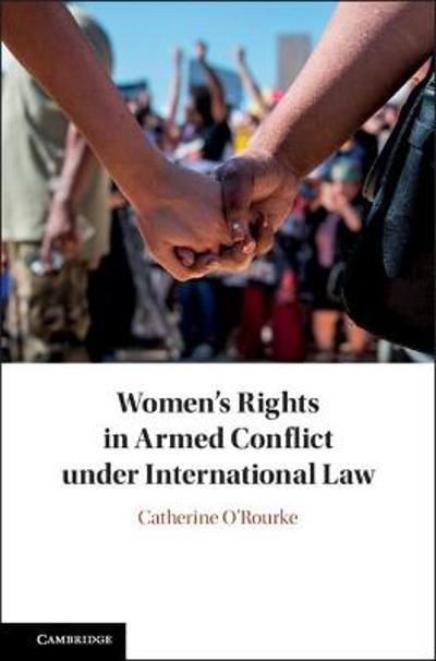 Women's Rights in Armed Conflict under International Law - Catherine O'Rourke