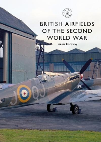 British Airfields of the Second World War - Stuart Hadaway