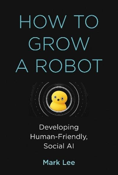 How to Grow a Robot - Mark H. Lee