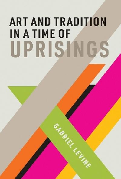 Art and Tradition in a Time of Uprisings - Gabriel Levine