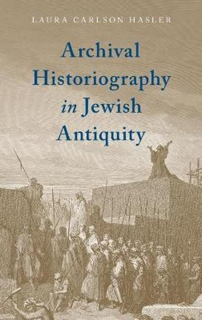 Archival Historiography in Jewish Antiquity - Laura Carlson Hasler
