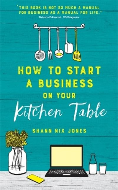 How to Start a Business on Your Kitchen Table - Shann Nix Jones