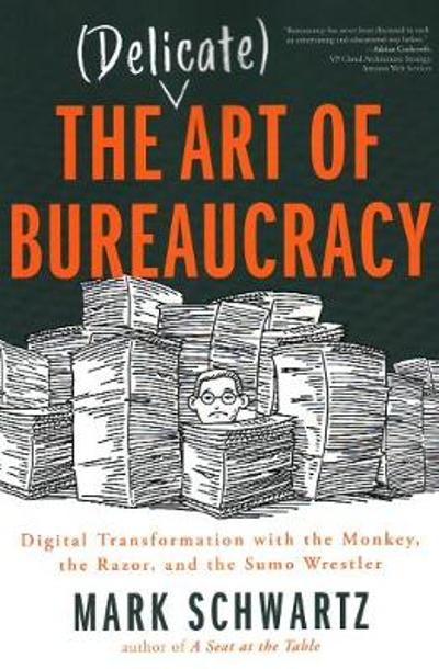 The Delicate Art of Bureaucracy - Mark Schwartz