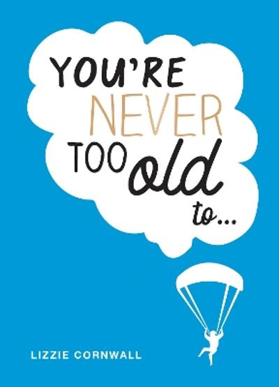 You're Never Too Old to... - Lizzie Cornwall