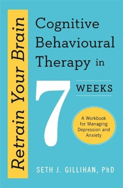 Retrain Your Brain: Cognitive Behavioural Therapy in 7 Weeks - Seth J. Gillihan