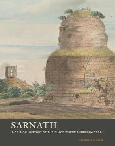 Sarnath - A Critical History of the Place Where Buddhism Began - Frederick M. Asher