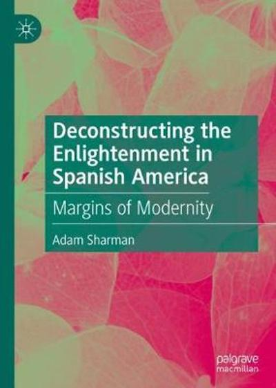 Deconstructing the Enlightenment in Spanish America - Adam Sharman