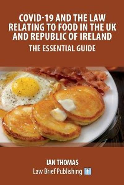Covid-19 and the Law Relating to Food in the UK and Republic of Ireland - The Essential Guide - Ian Thomas