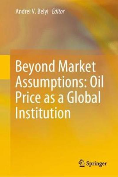 Beyond Market Assumptions: Oil Price as a Global Institution - Andrei V. Belyi
