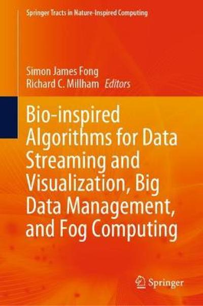 Bio-inspired Algorithms for Data Streaming and Visualization, Big Data Management, and Fog Computing - Simon James Fong