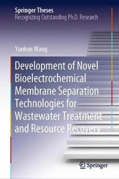 Development of Novel Bioelectrochemical Membrane Separation Technologies for Wastewater Treatment and Resource Recovery - Yunkun Wang