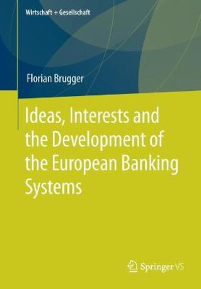 Ideas, Interests and the Development of the European Banking Systems - Florian Brugger