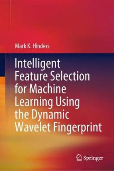 Intelligent Feature Selection for Machine Learning Using the Dynamic Wavelet Fingerprint - Mark K. Hinders