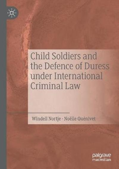Child Soldiers and the Defence of Duress under International Criminal Law - Windell Nortje