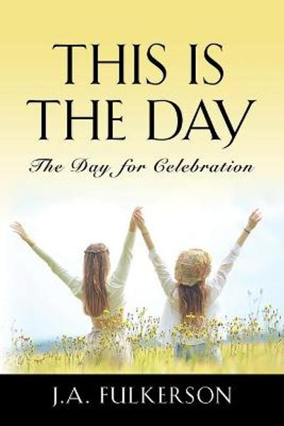 This Is the Day - J a Fulkerson