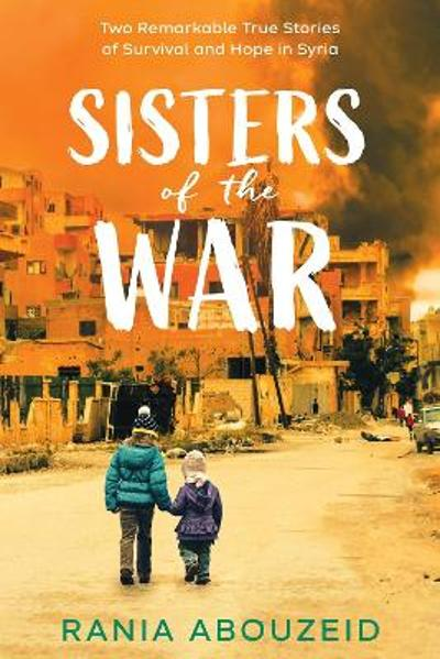 Sisters of the War: Two Remarkable True Stories of Survival and Hope in Syria - Rania Abouzeid
