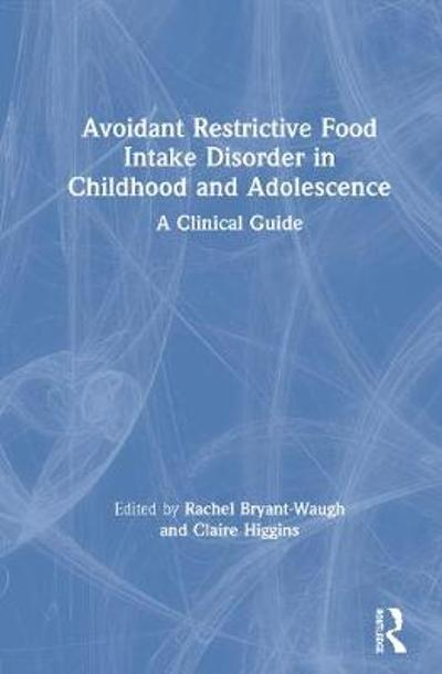 Avoidant Restrictive Food Intake Disorder in Childhood and Adolescence - Rachel Bryant-Waugh