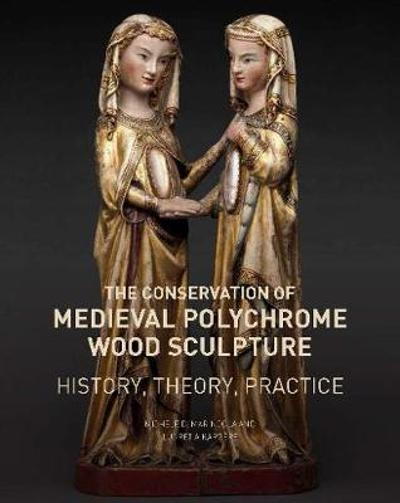 The Conservation of Medieval Polychrome Wood Sculpture - History, Theory, Practice - Michele D. Marincola