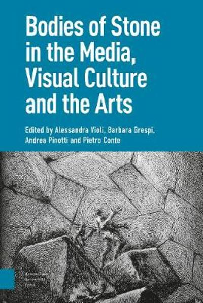 Bodies of Stone in the Media, Visual Culture and the Arts - Alessandra Violi