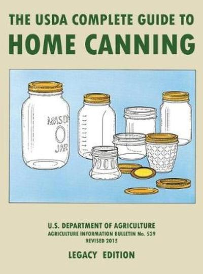 The USDA Complete Guide To Home Canning (Legacy Edition) - U S Dept of Agriculture