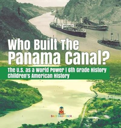 Who Built the The Panama Canal? The U.S. as a World Power 6th Grade History Children's American History - Baby Professor
