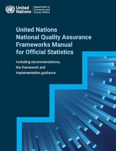 United Nations National Quality Assurance Frameworks Manual for Official Statistics - United Nations Department for Economic and Social Affairs