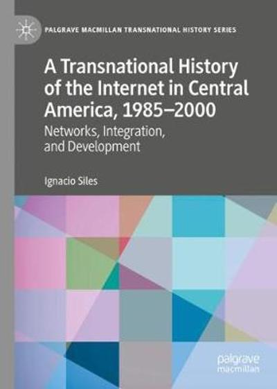 A Transnational History of the Internet in Central America, 1985-2000 - Ignacio Siles