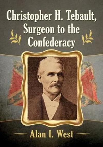 Christopher H. Tebault, Surgeon to the Confederacy - Alan I. West