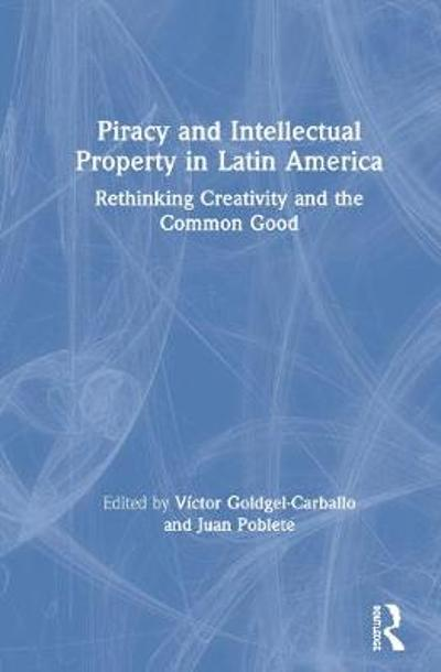 Piracy and Intellectual Property in Latin America - Victor Goldgel-Carballo