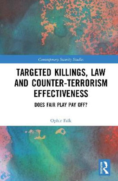 Targeted Killings, Law and Counter-Terrorism Effectiveness - Ophir Falk