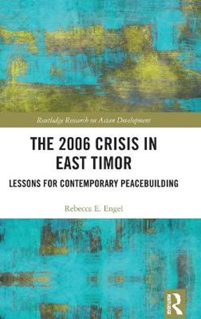 The 2006 Crisis in East Timor - Rebecca E. Engel