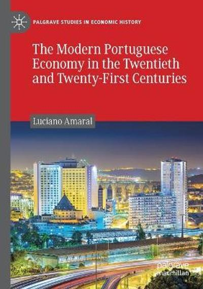 The Modern Portuguese Economy in the Twentieth and Twenty-First Centuries - Luciano Amaral