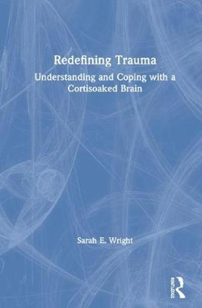 Redefining Trauma: Understanding and Coping with a Cortisoaked Brain - Sarah E. Wright