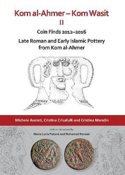 Kom al-Ahmer - Kom Wasit II: Coin Finds 2012-2016 / Late Roman and Early Islamic Pottery from Kom al-Ahmer - Michele Asolati