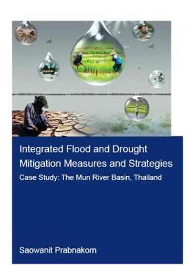 Integrated Flood and Drought Mitigation Mesures and Strategies. Case Study: The Mun River Basin, Thailand - Saowanit Prabnakorn