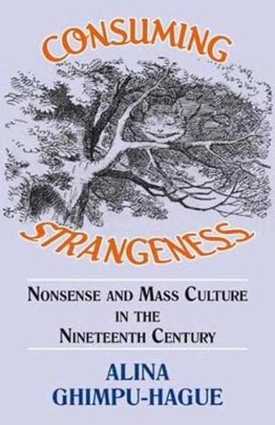 Consuming Strangeness: Nonsense and Mass Culture in the Nineteenth Century - Alina Ghimpu-Hague