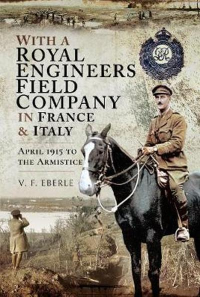 With a Royal Engineers Field Company in France and Italy - V F Eberle