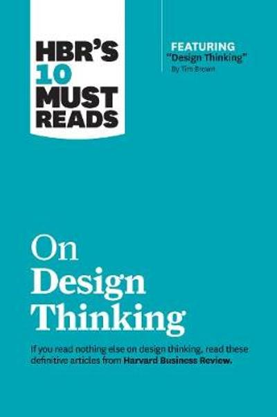 "HBR's 10 Must Reads on Design Thinking (with featured article ""Design Thinking"" By Tim Brown) - Harvard Business Review"