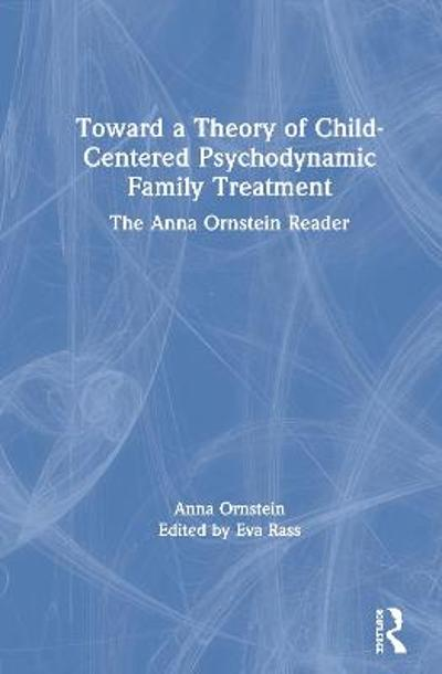 Toward a Theory of Child-Centered Psychodynamic Family Treatment - Anna Ornstein