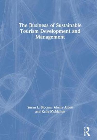 The Business of Sustainable Tourism Development and Management - Susan L. Slocum