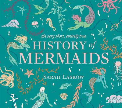 The Very Short, Entirely True History of Mermaids - Sarah Laskow