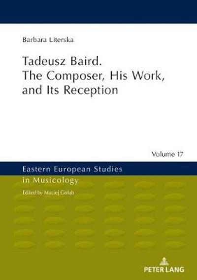 Tadeusz Baird. The Composer, His Work, and Its Reception - Barbara Literska