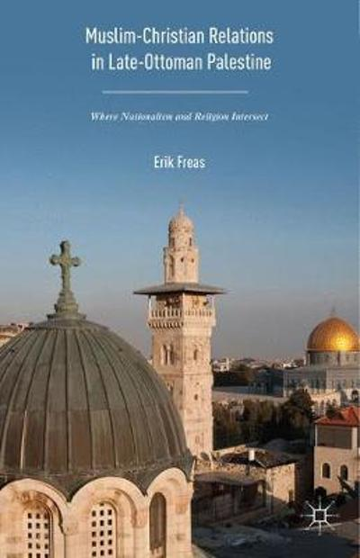 Muslim-Christian Relations in Late-Ottoman Palestine - Erik Freas